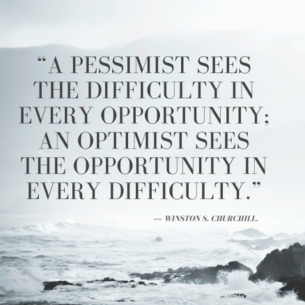 """A pessimist sees the difficulty in every opportunity; an optimist sees the opportunity in every difficulty."" ― Winston S. Churchill"